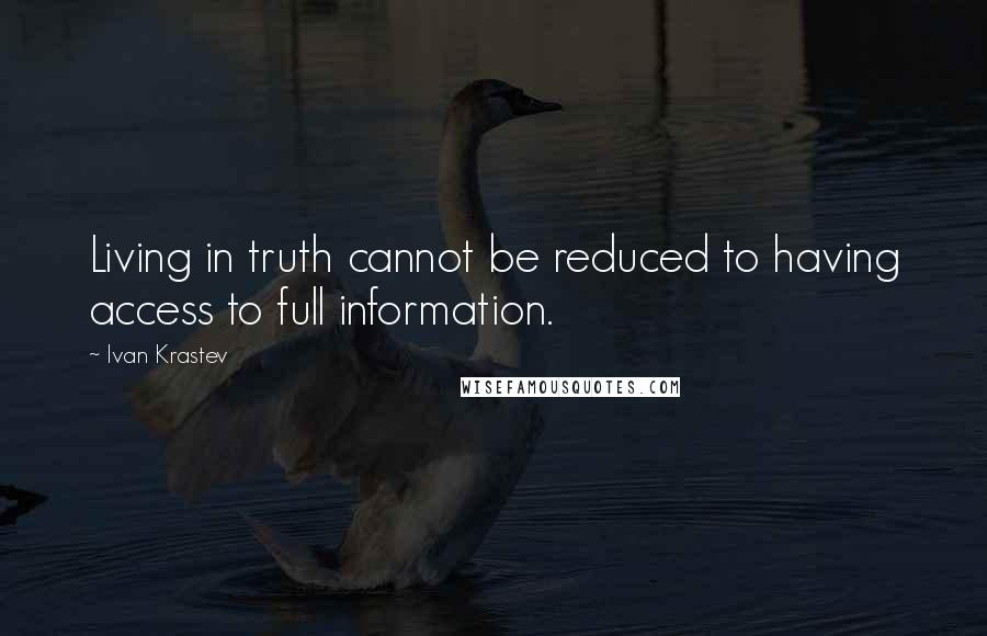 Ivan Krastev quotes: Living in truth cannot be reduced to having access to full information.