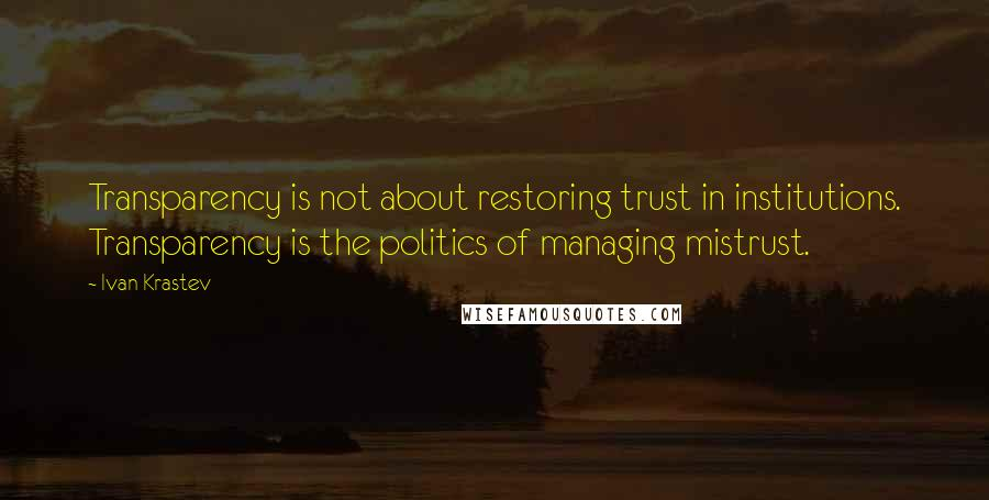 Ivan Krastev quotes: Transparency is not about restoring trust in institutions. Transparency is the politics of managing mistrust.