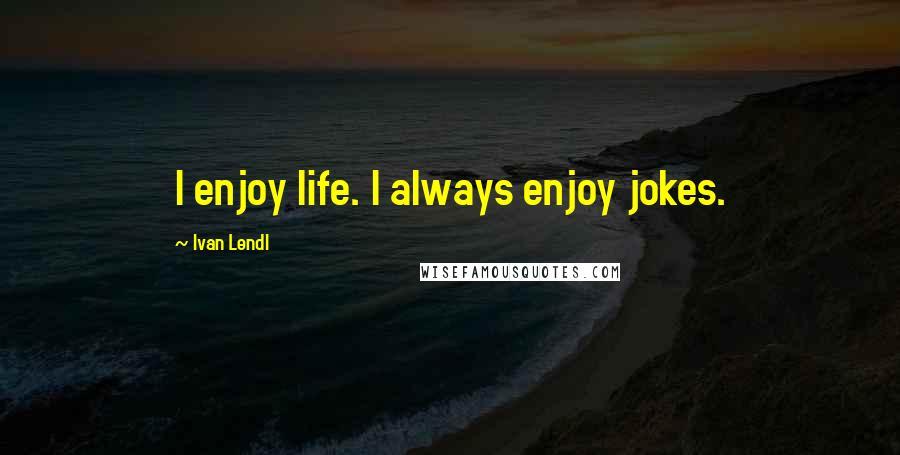 Ivan Lendl quotes: I enjoy life. I always enjoy jokes.