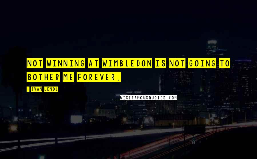 Ivan Lendl quotes: Not winning at Wimbledon is not going to bother me forever.