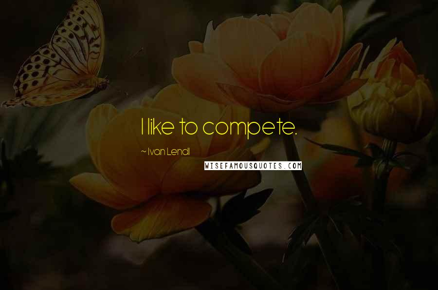 Ivan Lendl quotes: I like to compete.