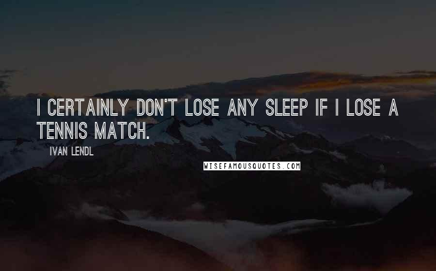 Ivan Lendl quotes: I certainly don't lose any sleep if I lose a tennis match.