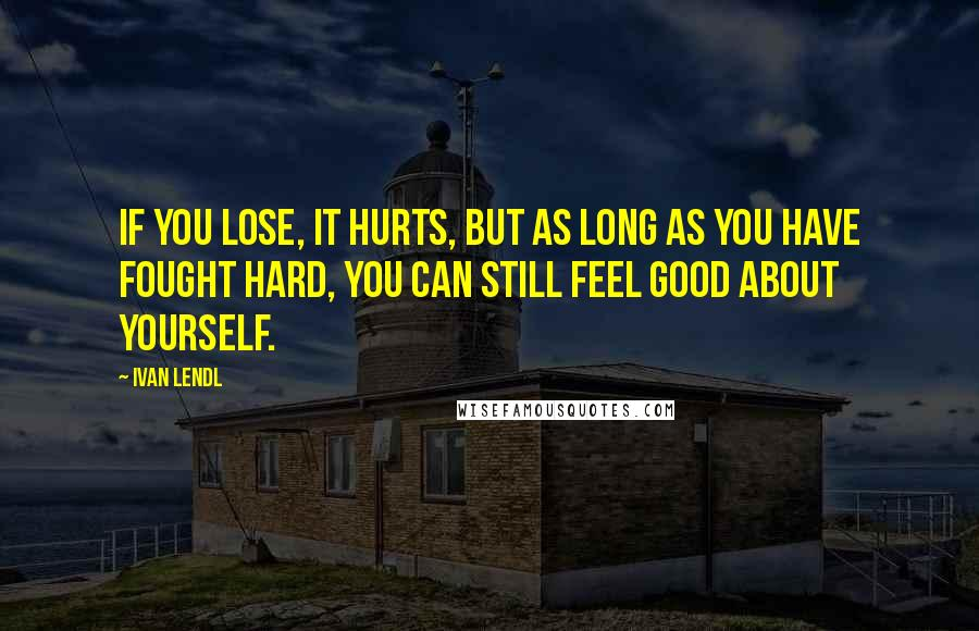 Ivan Lendl quotes: If you lose, it hurts, but as long as you have fought hard, you can still feel good about yourself.