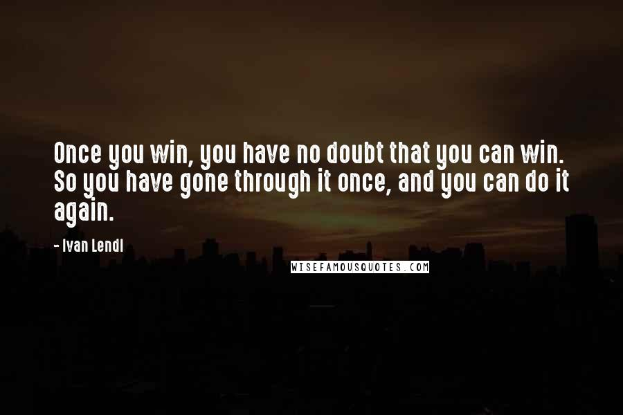 Ivan Lendl quotes: Once you win, you have no doubt that you can win. So you have gone through it once, and you can do it again.