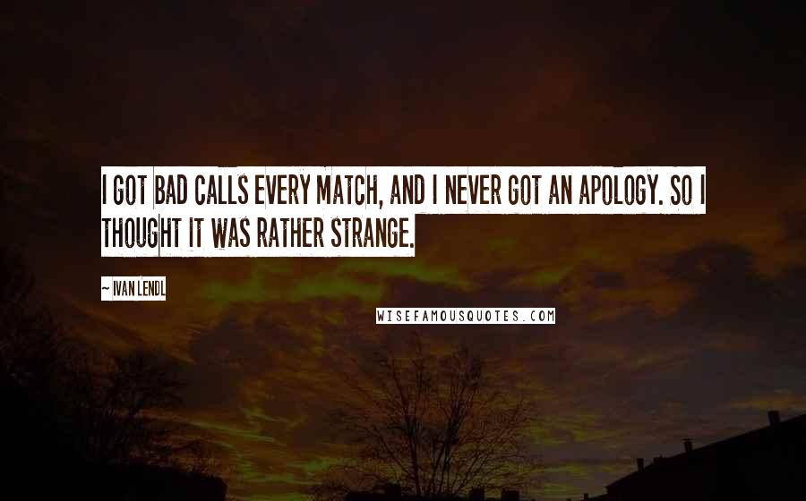 Ivan Lendl quotes: I got bad calls every match, and I never got an apology. So I thought it was rather strange.