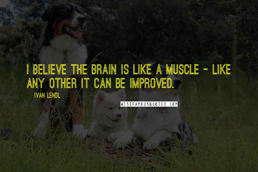 Ivan Lendl quotes: I believe the brain is like a muscle - like any other it can be improved.