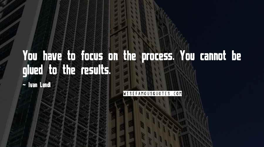 Ivan Lendl quotes: You have to focus on the process. You cannot be glued to the results.