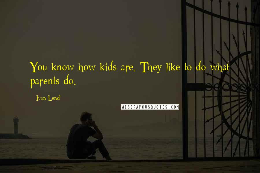 Ivan Lendl quotes: You know how kids are. They like to do what parents do.