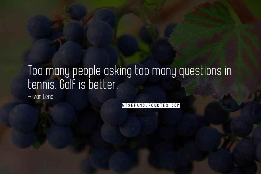 Ivan Lendl quotes: Too many people asking too many questions in tennis. Golf is better.