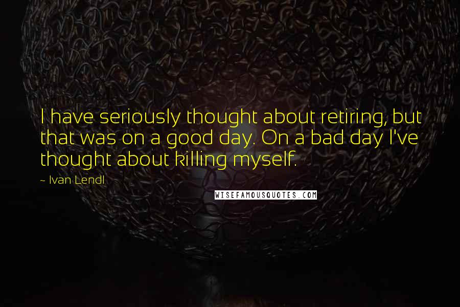Ivan Lendl quotes: I have seriously thought about retiring, but that was on a good day. On a bad day I've thought about killing myself.