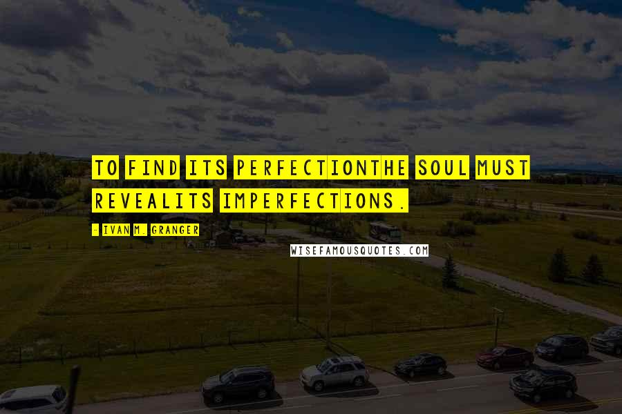 Ivan M. Granger quotes: To find its perfectionthe soul must revealits imperfections.