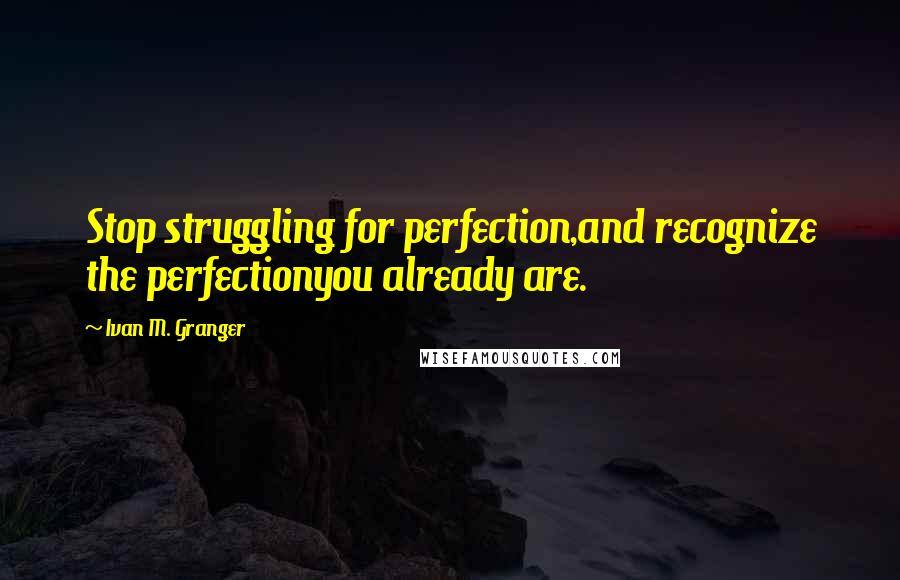 Ivan M. Granger quotes: Stop struggling for perfection,and recognize the perfectionyou already are.