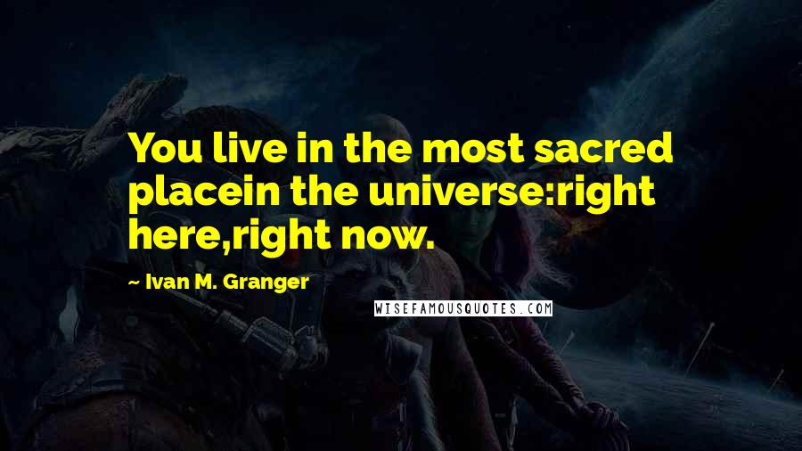 Ivan M. Granger quotes: You live in the most sacred placein the universe:right here,right now.