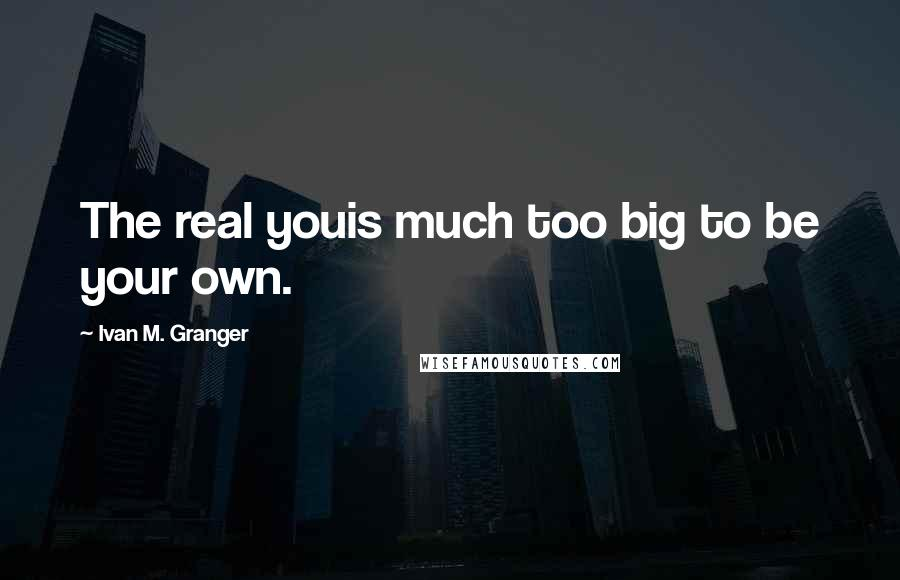 Ivan M. Granger quotes: The real youis much too big to be your own.