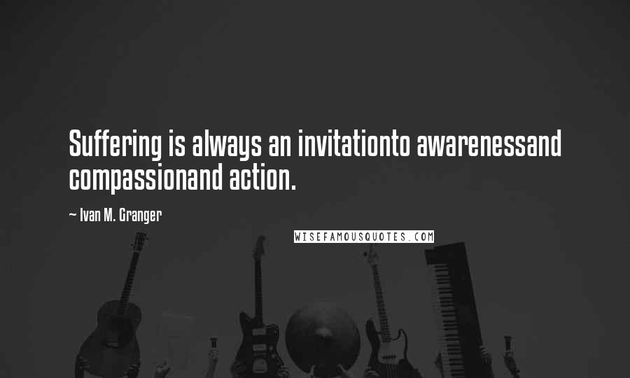 Ivan M. Granger quotes: Suffering is always an invitationto awarenessand compassionand action.