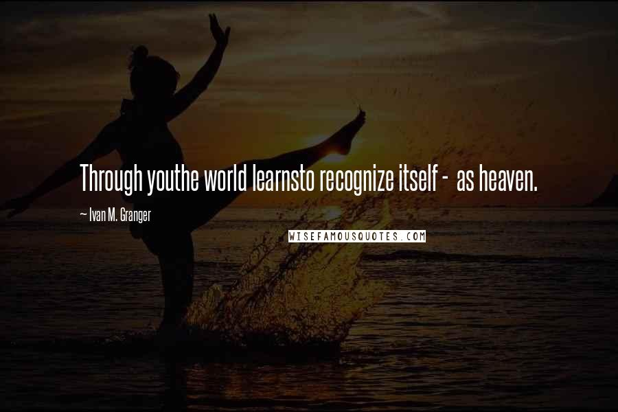 Ivan M. Granger quotes: Through youthe world learnsto recognize itself - as heaven.