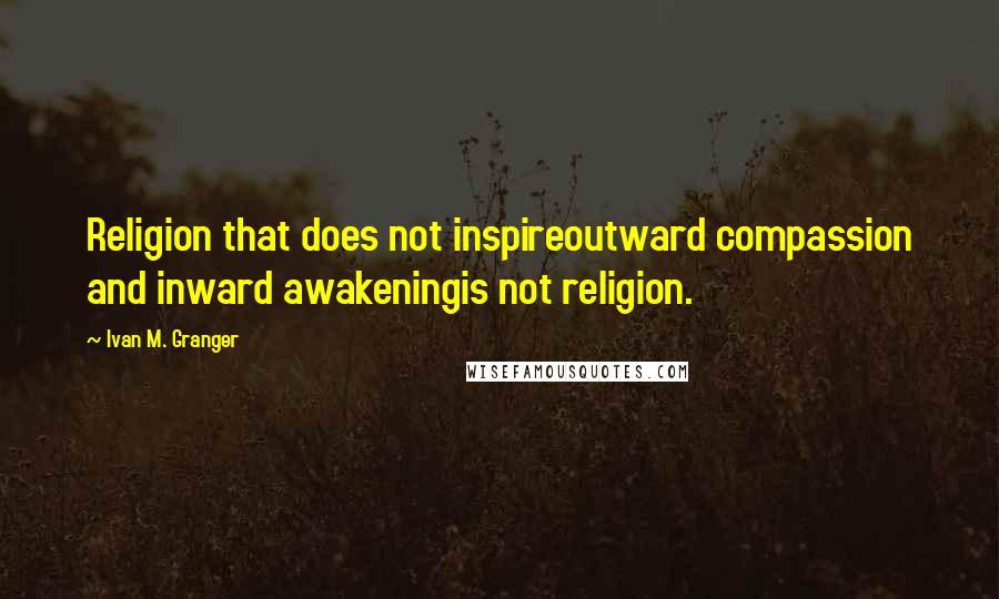 Ivan M. Granger quotes: Religion that does not inspireoutward compassion and inward awakeningis not religion.