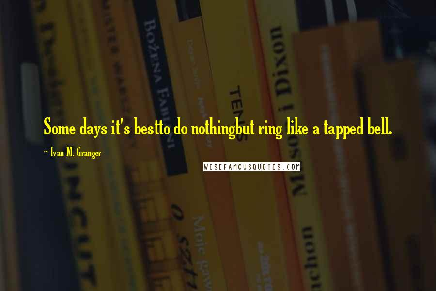 Ivan M. Granger quotes: Some days it's bestto do nothingbut ring like a tapped bell.