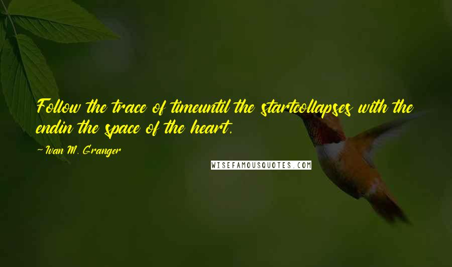 Ivan M. Granger quotes: Follow the trace of timeuntil the startcollapses with the endin the space of the heart.