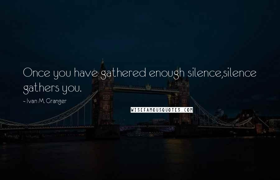 Ivan M. Granger quotes: Once you have gathered enough silence,silence gathers you.