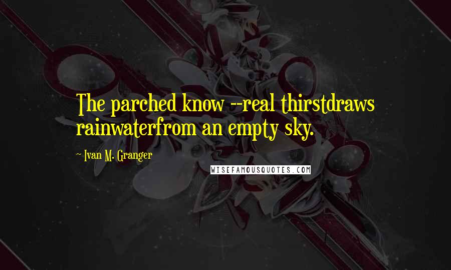 Ivan M. Granger quotes: The parched know --real thirstdraws rainwaterfrom an empty sky.