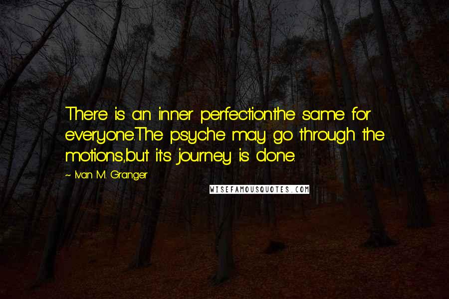 Ivan M. Granger quotes: There is an inner perfectionthe same for everyone.The psyche may go through the motions,but it's journey is done.