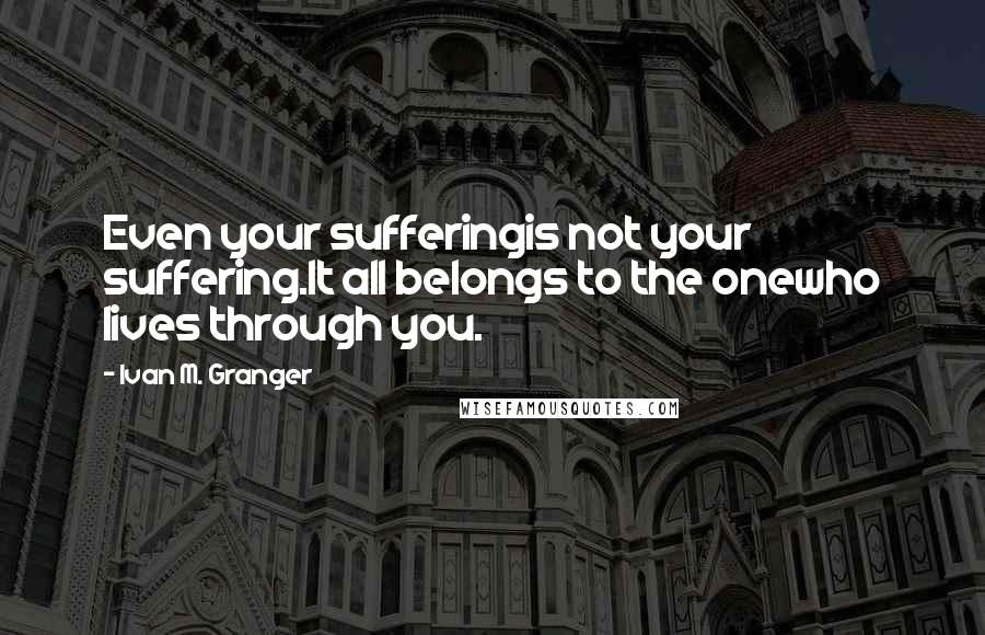 Ivan M. Granger quotes: Even your sufferingis not your suffering.It all belongs to the onewho lives through you.