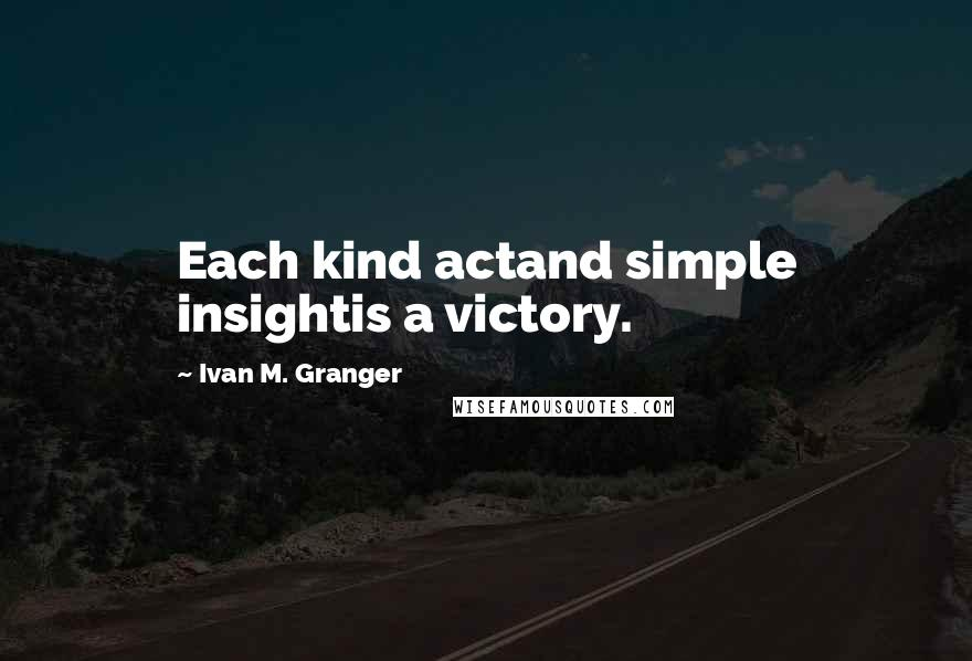 Ivan M. Granger quotes: Each kind actand simple insightis a victory.