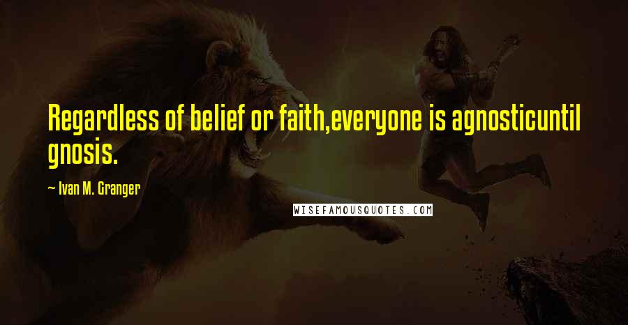Ivan M. Granger quotes: Regardless of belief or faith,everyone is agnosticuntil gnosis.