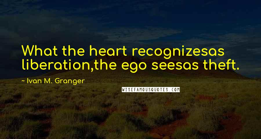 Ivan M. Granger quotes: What the heart recognizesas liberation,the ego seesas theft.