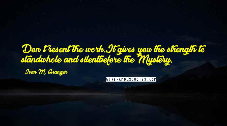 Ivan M. Granger quotes: Don't resent the work.It gives you the strength to standwhole and silentbefore the Mystery.