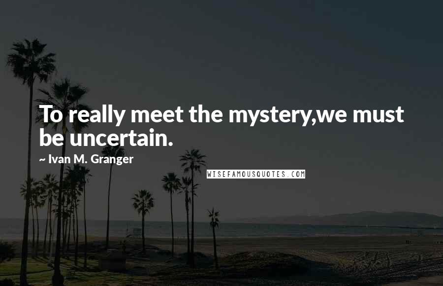 Ivan M. Granger quotes: To really meet the mystery,we must be uncertain.