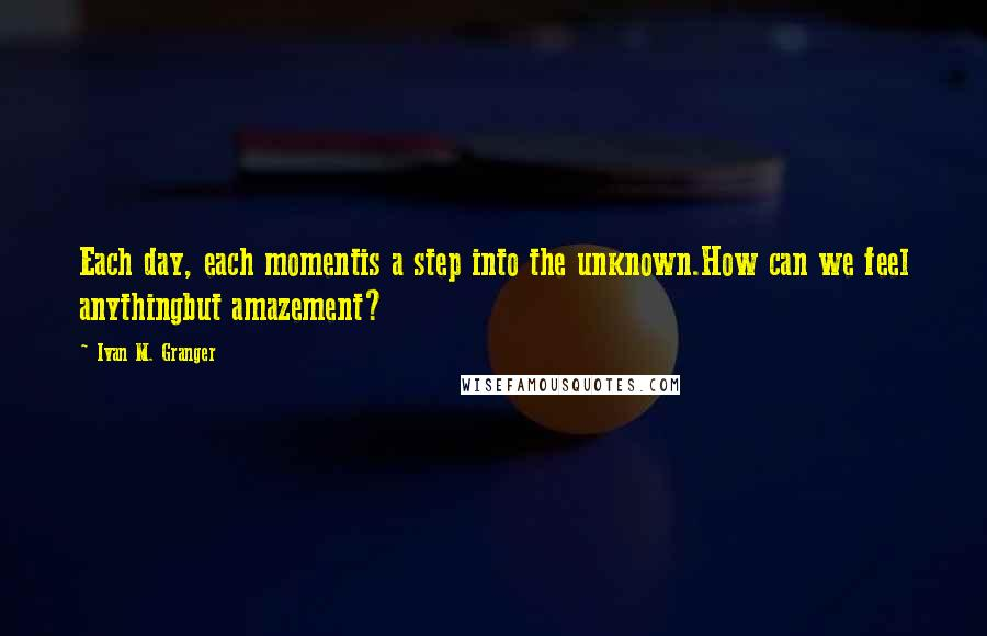 Ivan M. Granger quotes: Each day, each momentis a step into the unknown.How can we feel anythingbut amazement?