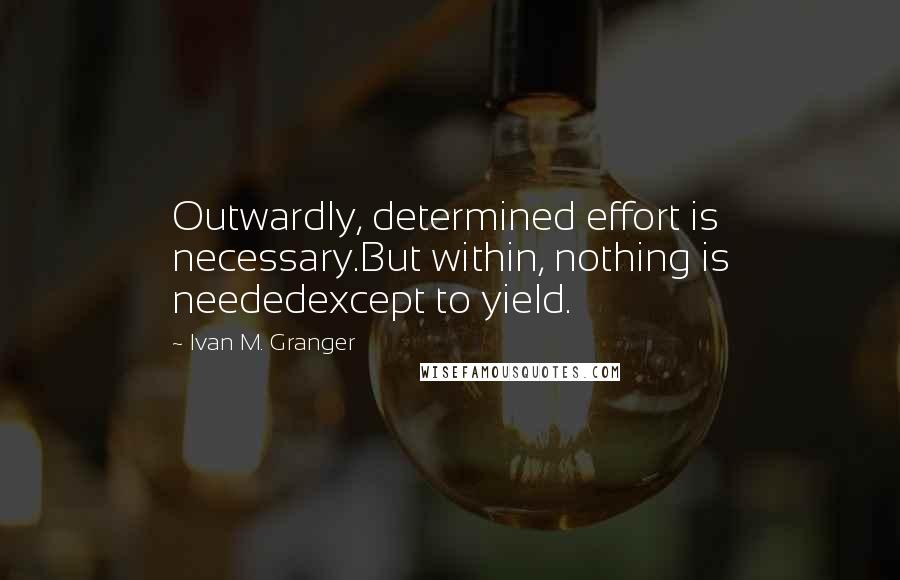 Ivan M. Granger quotes: Outwardly, determined effort is necessary.But within, nothing is neededexcept to yield.