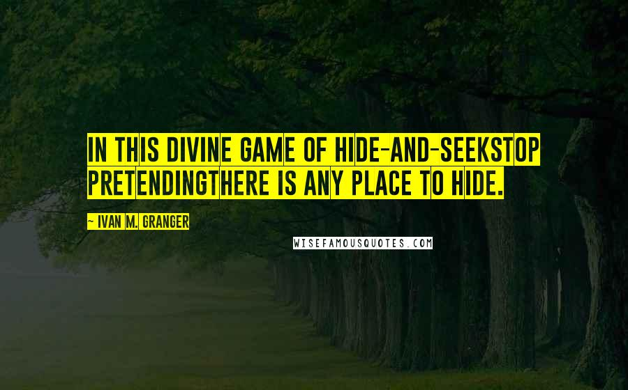 Ivan M. Granger quotes: In this divine game of hide-and-seekstop pretendingthere is any place to hide.