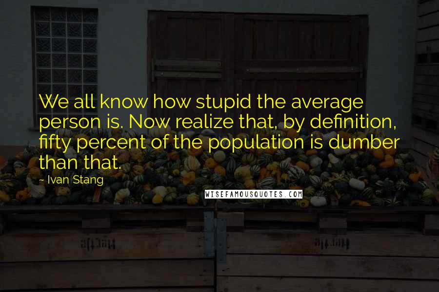 Ivan Stang quotes: We all know how stupid the average person is. Now realize that, by definition, fifty percent of the population is dumber than that.