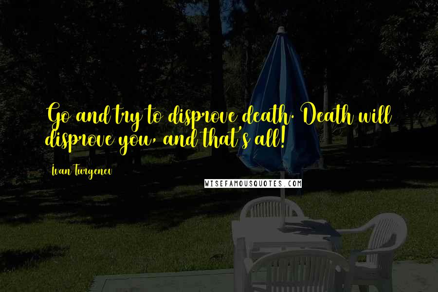 Ivan Turgenev quotes: Go and try to disprove death. Death will disprove you, and that's all!