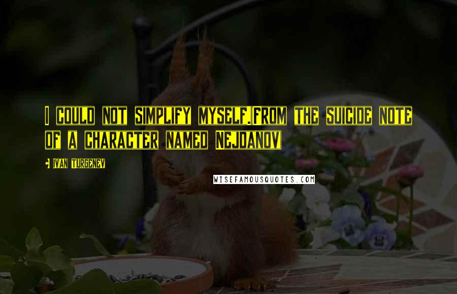 Ivan Turgenev quotes: I could not simplify myself.(From the suicide note of a character named Nejdanov)