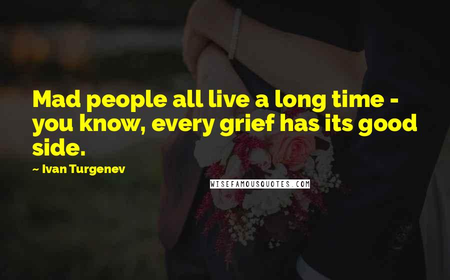 Ivan Turgenev quotes: Mad people all live a long time - you know, every grief has its good side.