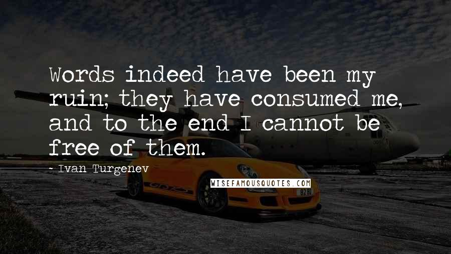 Ivan Turgenev quotes: Words indeed have been my ruin; they have consumed me, and to the end I cannot be free of them.