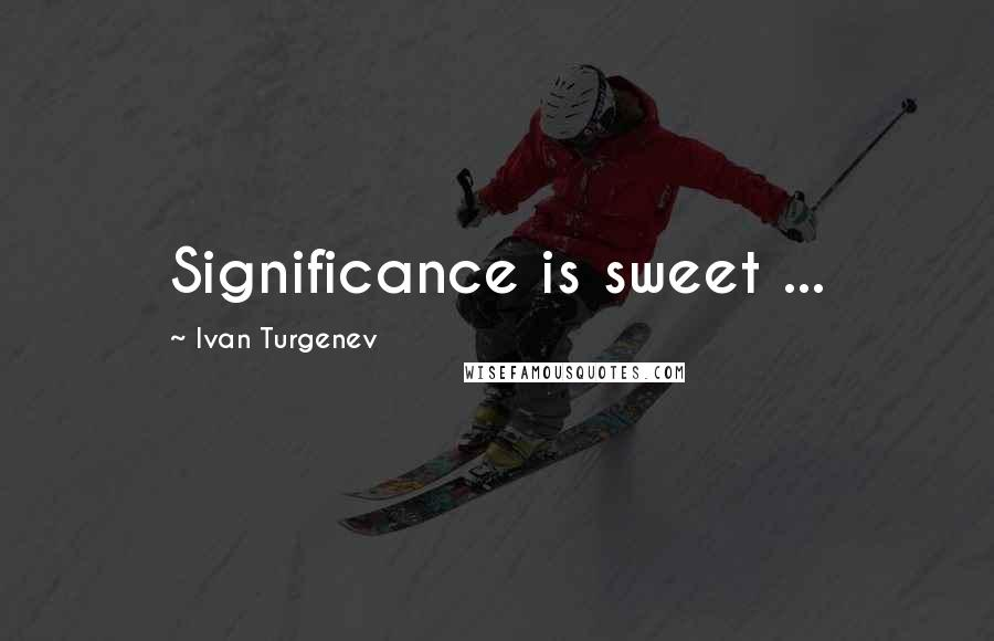 Ivan Turgenev quotes: Significance is sweet ...