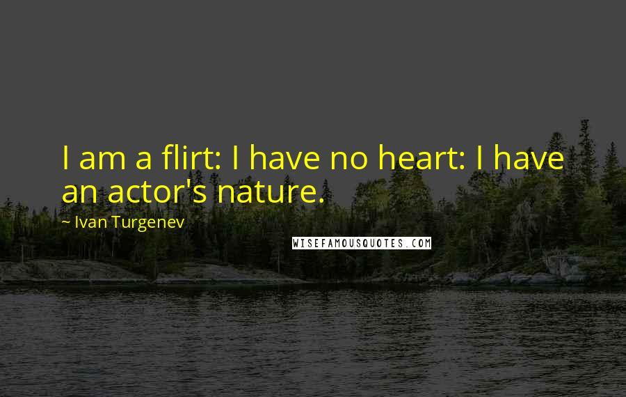 Ivan Turgenev quotes: I am a flirt: I have no heart: I have an actor's nature.