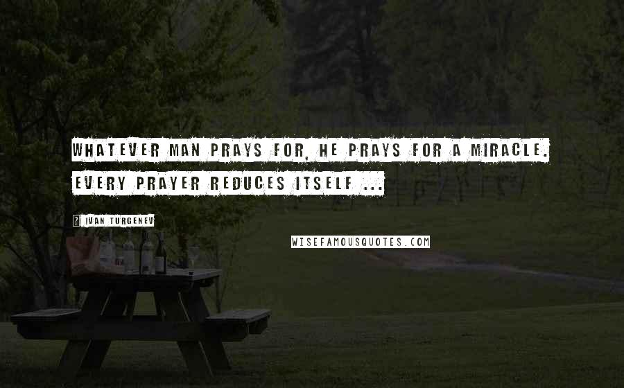 Ivan Turgenev quotes: Whatever man prays for, he prays for a miracle. Every prayer reduces itself ...