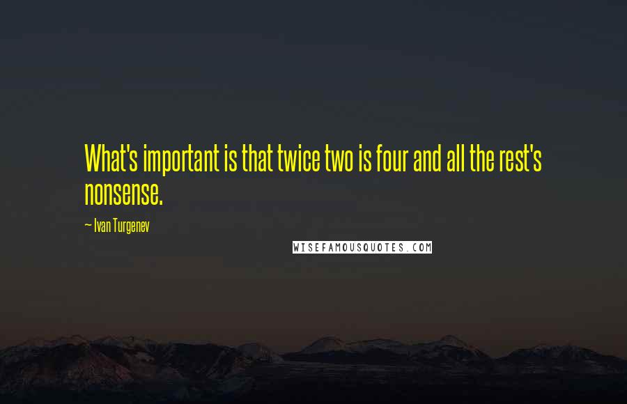 Ivan Turgenev quotes: What's important is that twice two is four and all the rest's nonsense.