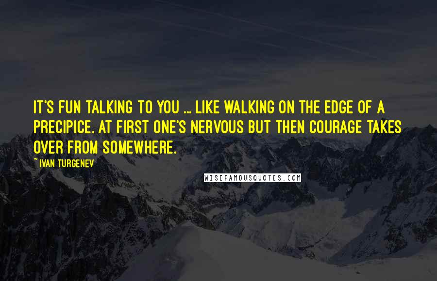 Ivan Turgenev quotes: It's fun talking to you ... like walking on the edge of a precipice. At first one's nervous but then courage takes over from somewhere.