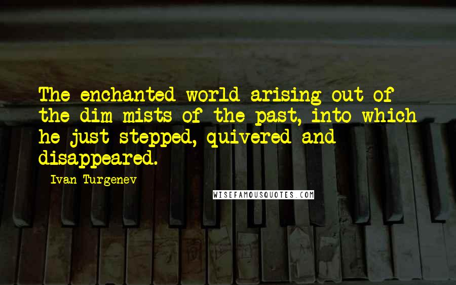 Ivan Turgenev quotes: The enchanted world arising out of the dim mists of the past, into which he just stepped, quivered-and disappeared.