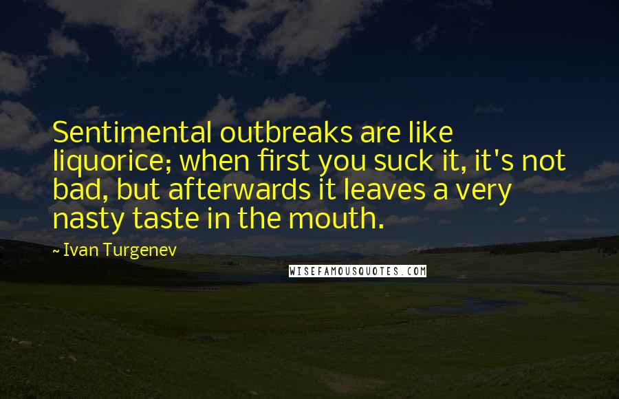 Ivan Turgenev quotes: Sentimental outbreaks are like liquorice; when first you suck it, it's not bad, but afterwards it leaves a very nasty taste in the mouth.