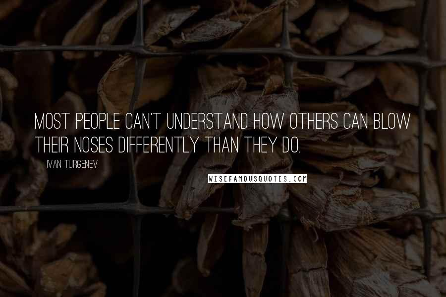 Ivan Turgenev quotes: Most people can't understand how others can blow their noses differently than they do.