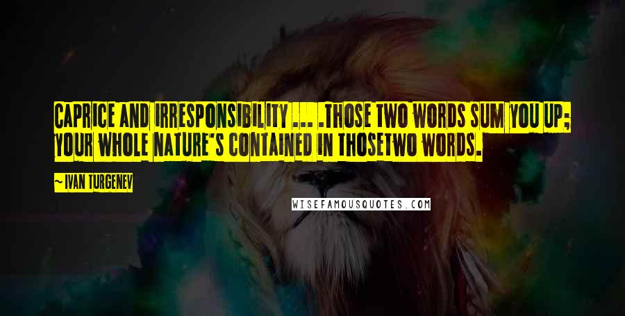 Ivan Turgenev quotes: Caprice and irresponsibility ... .Those two words sum you up; your whole nature's contained in thosetwo words.