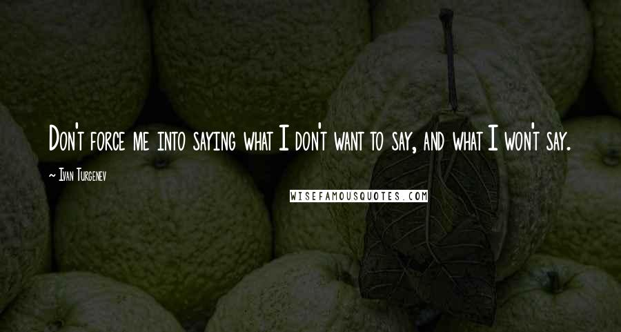 Ivan Turgenev quotes: Don't force me into saying what I don't want to say, and what I won't say.